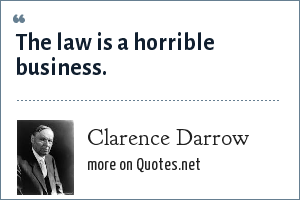 Clarence Darrow: The law is a horrible business.