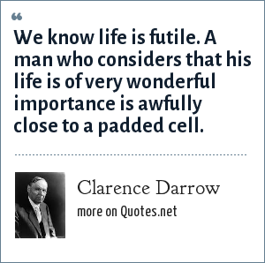 Clarence Darrow: We know life is futile. A man who considers that his life is of very wonderful importance is awfully close to a padded cell.