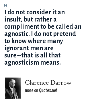 Clarence Darrow: I do not consider it an insult, but rather a compliment to be called an agnostic. I do not pretend to know where many ignorant men are sure--that is all that agnosticism means.