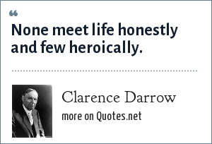 Clarence Darrow: None meet life honestly and few heroically.