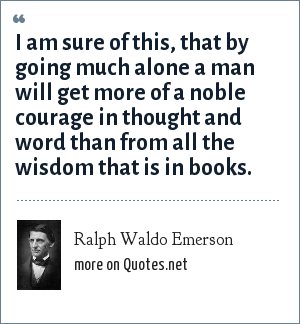 Ralph Waldo Emerson: I am sure of this, that by going much alone a man will get more of a noble courage in thought and word than from all the wisdom that is in books.