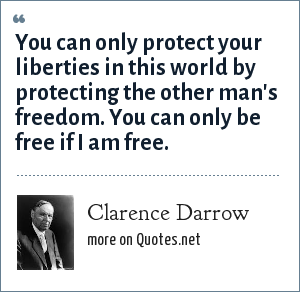 Clarence Darrow: You can only protect your liberties in this world by protecting the other man's freedom. You can only be free if I am free.