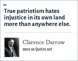 Clarence Darrow: True patriotism hates injustice in its own land more than anywhere else.