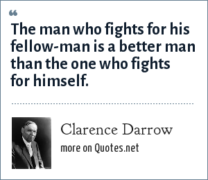 Clarence Darrow: The man who fights for his fellow-man is a better man than the one who fights for himself.