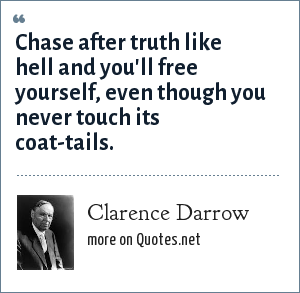Clarence Darrow: Chase after truth like hell and you'll free yourself, even though you never touch its coat-tails.