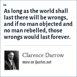 Clarence Darrow: As long as the world shall last there will be wrongs, and if no man objected and no man rebelled, those wrongs would last forever.