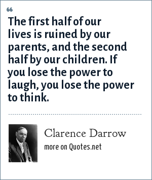 Clarence Darrow: The first half of our lives is ruined by our parents, and the second half by our children. If you lose the power to laugh, you lose the power to think.