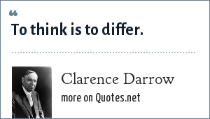 Clarence Darrow: To think is to differ.