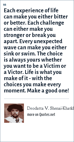 Deodatta V. Shenai-Khatkhate: Each experience of life can make you either bitter or better. Each challenge can either make you stronger or break you apart. Every unexpected wave can make you either sink or swim. The choice is always yours whether you want to be a Victim or a Victor. Life is what you make of it - with the choices you make every moment. Make a good one!