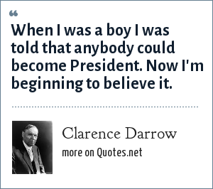 Clarence Darrow: When I was a boy I was told that anybody could become President. Now I'm beginning to believe it.