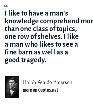 Ralph Waldo Emerson: I like to have a man's knowledge comprehend more than one class of topics, one row of shelves. I like a man who likes to see a fine barn as well as a good tragedy.