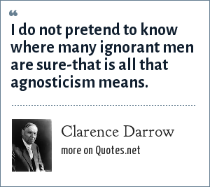 Clarence Darrow: I do not pretend to know where many ignorant men are sure-that is all that agnosticism means.