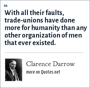 Clarence Darrow: With all their faults, trade-unions have done more for humanity than any other organization of men that ever existed.