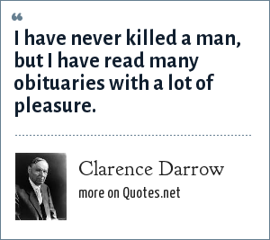 Clarence Darrow: I have never killed a man, but I have read many obituaries with a lot of pleasure.