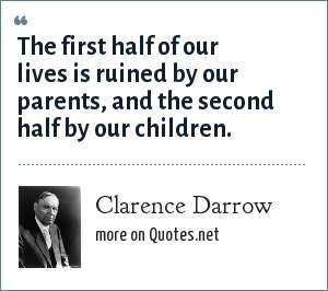 Clarence Darrow: The first half of our lives is ruined by our parents, and the second half by our children.