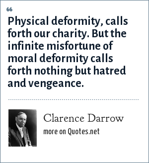 Clarence Darrow: Physical deformity, calls forth our charity. But the infinite misfortune of moral deformity calls forth nothing but hatred and vengeance.