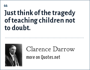 Clarence Darrow: Just think of the tragedy of teaching children not to doubt.