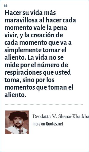 Deodatta V. Shenai-Khatkhate: Hacer su vida más maravillosa al hacer cada momento vale la pena vivir, y la creación de cada momento que va a simplemente tomar el aliento. La vida no se mide por el número de respiraciones que usted toma, sino por los momentos que toman el aliento.