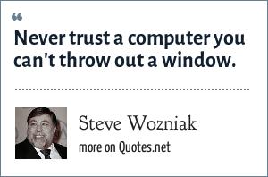 Steve Wozniak: Never trust a computer you can't throw out a window.