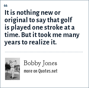 Bobby Jones: It is nothing new or original to say that golf is played one stroke at a time. But it took me many years to realize it.