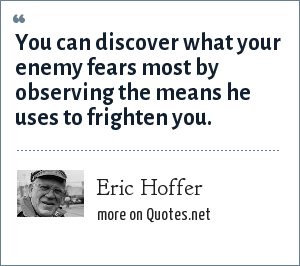 Eric Hoffer: You can discover what your enemy fears most by observing the means he uses to frighten you.