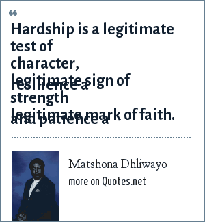 Matshona Dhliwayo: Hardship is a legitimate test of character, resilience a legitimate sign of strength and patience a legitimate mark of faith.