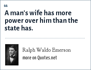 Ralph Waldo Emerson: A man's wife has more power over him than the state has.