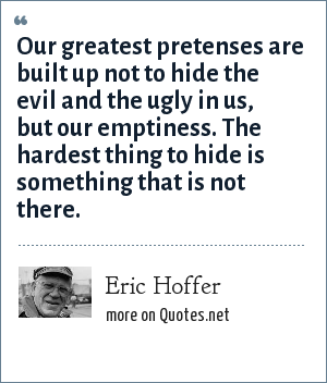 Eric Hoffer: Our greatest pretenses are built up not to hide the evil and the ugly in us, but our emptiness. The hardest thing to hide is something that is not there.