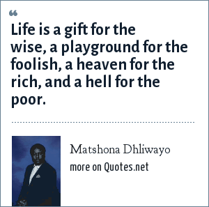 Matshona Dhliwayo: Life is a gift for the wise, a playground for the foolish, a heaven for the rich, and a hell for the poor.