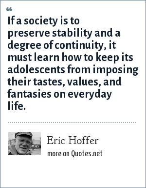 Eric Hoffer: If a society is to preserve stability and a degree of continuity, it must learn how to keep its adolescents from imposing their tastes, values, and fantasies on everyday life.