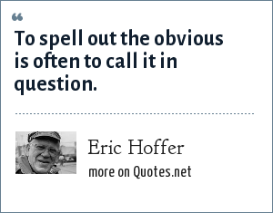 Eric Hoffer: To spell out the obvious is often to call it in question.