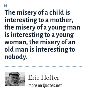 Eric Hoffer: The misery of a child is interesting to a mother, the misery of a young man is interesting to a young woman, the misery of an old man is interesting to nobody.