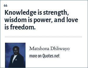 Matshona Dhliwayo: Knowledge is strength, wisdom is power, and love is freedom.