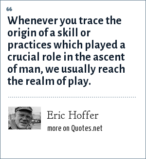 Eric Hoffer: Whenever you trace the origin of a skill or practices which played a crucial role in the ascent of man, we usually reach the realm of play.