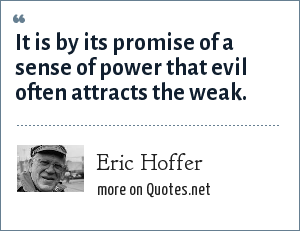 Eric Hoffer: It is by its promise of a sense of power that evil often attracts the weak.
