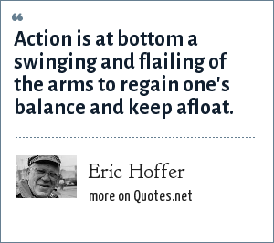 Eric Hoffer: Action is at bottom a swinging and flailing of the arms to regain one's balance and keep afloat.