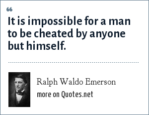 Ralph Waldo Emerson: It is impossible for a man to be cheated by anyone but himself.