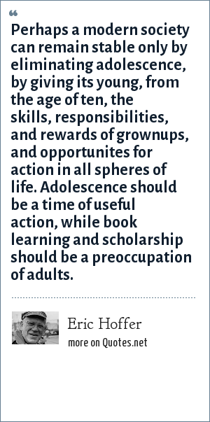Eric Hoffer: Perhaps a modern society can remain stable only by eliminating adolescence, by giving its young, from the age of ten, the skills, responsibilities, and rewards of grownups, and opportunites for action in all spheres of life. Adolescence should be a time of useful action, while book learning and scholarship should be a preoccupation of adults.
