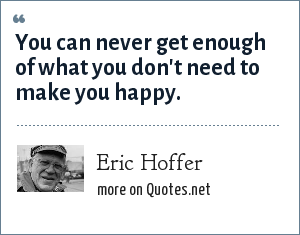 Eric Hoffer: You can never get enough of what you don't need to make you happy.