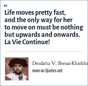 Deodatta V  Shenai-Khatkhate: Life moves pretty fast, and