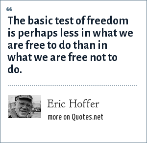 Eric Hoffer: The basic test of freedom is perhaps less in what we are free to do than in what we are free not to do.