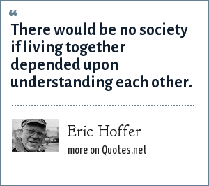 Eric Hoffer: There would be no society if living together depended upon understanding each other.