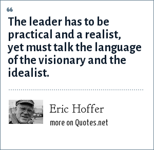 Eric Hoffer: The leader has to be practical and a realist, yet must talk the language of the visionary and the idealist.