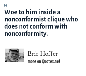 Eric Hoffer: Woe to him inside a nonconformist clique who does not conform with nonconformity.