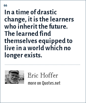 Eric Hoffer: In a time of drastic change, it is the learners who inherit the future. The learned find themselves equipped to live in a world which no longer exists.