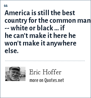 Eric Hoffer: America is still the best country for the common man -- white or black ... if he can't make it here he won't make it anywhere else.