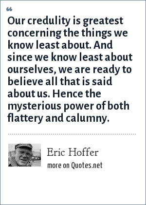 Eric Hoffer: Our credulity is greatest concerning the things we know least about. And since we know least about ourselves, we are ready to believe all that is said about us. Hence the mysterious power of both flattery and calumny.