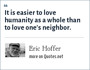 Eric Hoffer: It is easier to love humanity as a whole than to love one's neighbor.