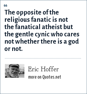 Eric Hoffer: The opposite of the religious fanatic is not the fanatical atheist but the gentle cynic who cares not whether there is a god or not.