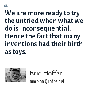 Eric Hoffer: We are more ready to try the untried when what we do is inconsequential. Hence the fact that many inventions had their birth as toys.